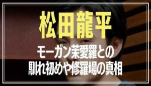 松田龍平 モーガン茉愛羅 馴れ初め 修羅場の真相