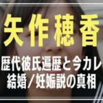 矢作穂香(未来穂香) 彼氏 元カレ 今カレ 結婚 妊娠