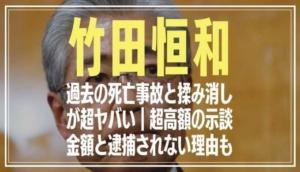 竹田恒和の過去の死亡事故がヤバい!超高額の示談金額や逮捕されない理由も